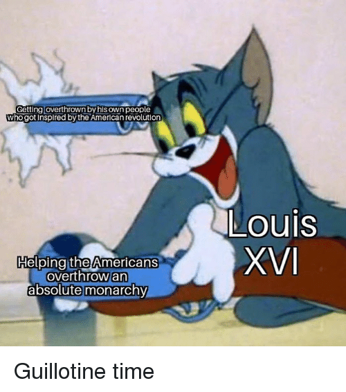 Monarchy: Getting loverthrown by his own people  who got inspired by the American revolution  Louis  HelpingitheAmericans  overthrow an  absolute monarchy Guillotine time