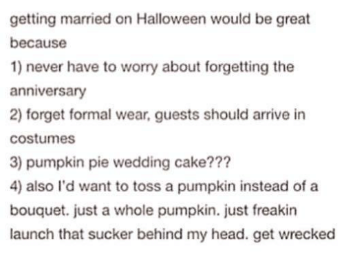 Wrecked: getting married on Halloween would be great  because  1) never have to worry about forgetting the  anniversary  2) forget formal wear, guests should arrive in  costumes  3) pumpkin pie wedding cake???  4) also I'd want to toss a pumpkin instead of a  bouquet. just a whole pumpkin. just freakin  launch that sucker behind my head. get wrecked