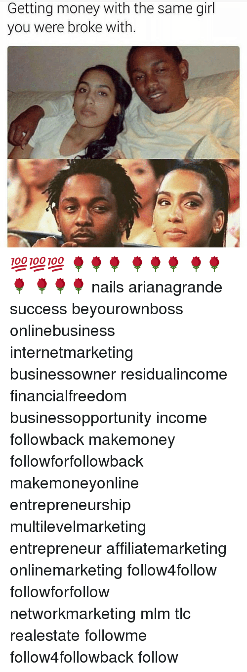 mlm: Getting money with the same girl  you were broke with. 💯💯💯 🌹🌹🌹 🌹🌹🌹 🌹🌹🌹 🌹🌹🌹 nails arianagrande success beyourownboss onlinebusiness internetmarketing businessowner residualincome financialfreedom businessopportunity income followback makemoney followforfollowback makemoneyonline entrepreneurship multilevelmarketing entrepreneur affiliatemarketing onlinemarketing follow4follow followforfollow networkmarketing mlm tlc realestate followme follow4followback follow