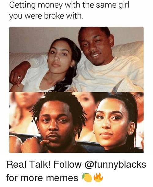 Memes, Money, and Girl: Getting money with the same girl  you were broke with. Real Talk! Follow @funnyblacks for more memes 🍋🔥
