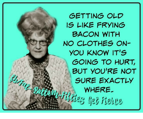 Funny Birthday Meme For Nurse : Getting old is like frying bacon with no clothes on you