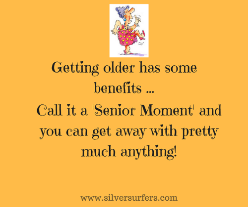 Senior Moment: Getting older has some  benefits  Call it a Senior Moment and  you can get away with pretty  much anything!  www.silversurfers.com