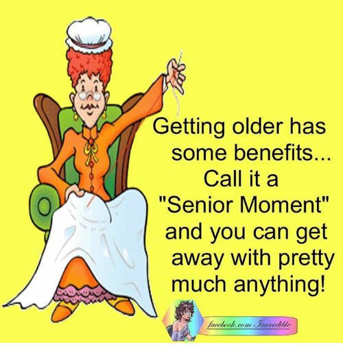 "Senior Moment: Getting older has  some benefits...  Call it a  ""Senior Moment""  and you can get  away with pretty  much anything!  back"