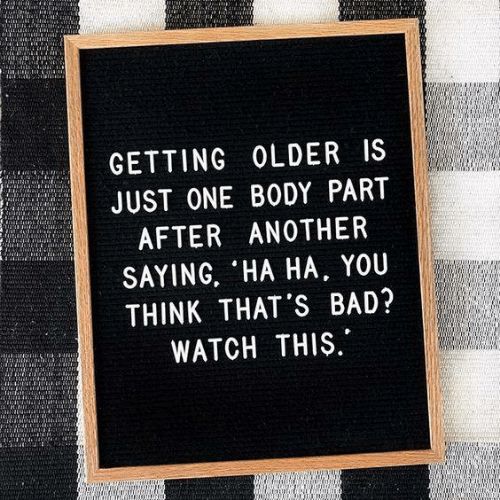 Getting Older: GETTING OLDER IS  JUST ONE BODY PART  AFTER ANOTHER  SAYING, HA HA, YOU  THINK THAT'S BAD?  WATCH THIS