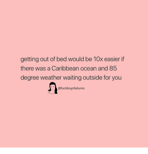 getting out of bed: getting out of bed would be 10x easier if  there was a Caribbean ocean and 85  degree weather waiting outside for you  @fuckboysfailures