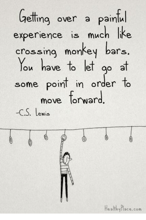 Lewy: Getting over a painful  experience is much like  crossing monkey bars  You have to let  go at  some point in order to  move forward  -C S. Lewis  Healthy hace .com