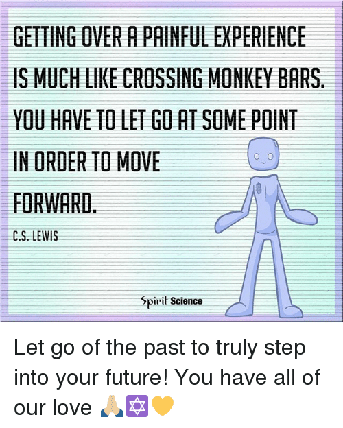 orderly: GETTING OVER A PAINFUL EXPERIENCE  IS MUCH LIKE CROSSING MONKEY BARS  YOU HAVE TO LET GO AT SOME POINT  IN ORDER TO MOVE  FORWARD,  C.S. LEWIS  Spirit Science Let go of the past to truly step into your future! You have all of our love 🙏🏼✡️💛