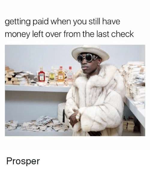 Money Left Over: getting paid when you still have  money left over from the last check Prosper