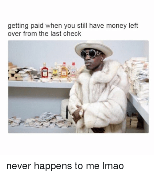 Money Left Over: getting paid when you still have money left  over from the last check never happens to me lmao