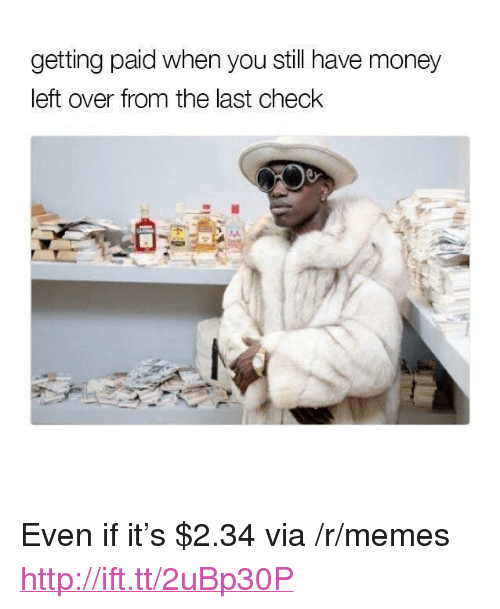 """Money Left Over: getting paid when you still have money  left over from the last check <p>Even if it&rsquo;s $2.34 via /r/memes <a href=""""http://ift.tt/2uBp30P"""">http://ift.tt/2uBp30P</a></p>"""