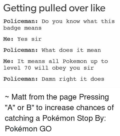 """Overation: Getting pulled over like  Policeman Do you know what this  badge means  Me  Yes sir  Policeman: What does it mean  Me: It means all Pokemon up to  level 70 will obey you sir  Policeman Damn right it does ~ Matt from the page Pressing """"A"""" or B"""" to increase chances of catching a Pokémon Stop By: Pokémon GO"""