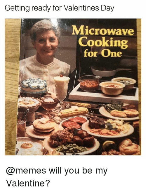 Funny, Valentine's Day, and Girl Memes: Getting ready for Valentines Day  Microwave  Cooking  for One @memes will you be my Valentine?