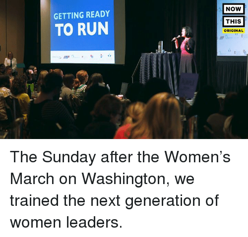 the sundays: GETTING READY  TO RUN  NOW  THIS  ORIGINAL The Sunday after the Women's March on Washington, we trained the next generation of women leaders.