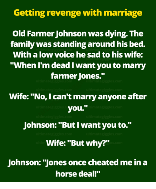 "Family, Marriage, and Memes: Getting revenge with marriage  Old Farmer Johnson was dying. The  family was standing around his bed.  With a low voice he sad to his wife:  ""When l'm dead I want you to marry  farmer Jones.""  Wife: ""No, I can't marry anyone after  you.""  Johnson: ""But I want you to.""  Wife: ""But why?""  Johnson: ""Jones once cheated me in a  horse deal!"""