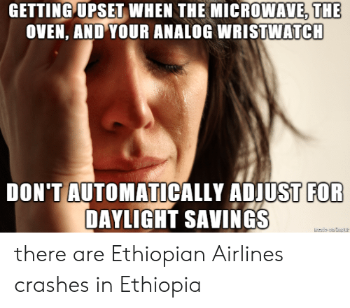 ethiopia: GETTING UPSET  WHEN  THE  MICROWAVE,THE  OVEN, AND YOUR ANALOG WRISTWATCH  DON'TAUTOMATICALLY ADJUST  FOR  DAYLIGHT SAVINGS there are Ethiopian Airlines crashes in Ethiopia