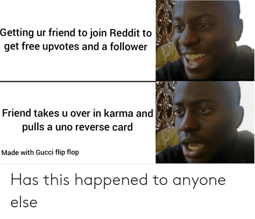 gucci-flip-flop: Getting ur friend to join Reddit to  get free upvotes and a follower  Friend takesu over in karma and  pulls a uno reverse card  Made with Gucci flip flop Has this happened to anyone else