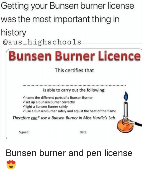 Memes, Date, and Heat: Getting your Bunsen burner license  was the most important thing in  history  @aus-highschools  Bunsen Burner Licence  This certifies that  is able to carry out the following:  name the different parts of a Bunsen Burner  set up a Bunsen Burner correctly  light a Bunsen Burner safely  use a Bunsen Burner safely and adjust the heat of the flame  Therefore can use a Bunsen Burner in Miss Hurdle's Lab.  Signed:  Date: Bunsen burner and pen license 😍
