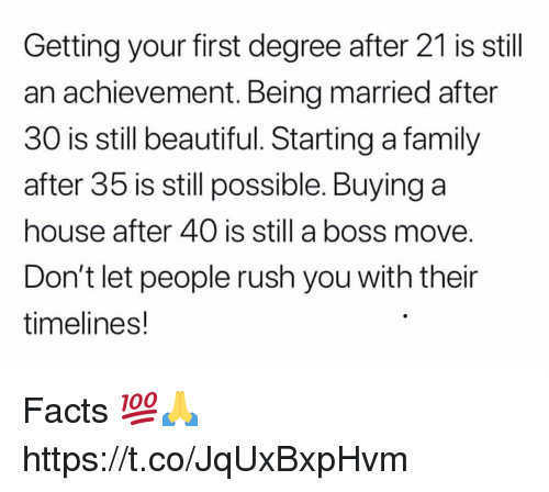 Beautiful, Facts, and Family: Getting your first degree after 21 is still  an achievement. Being married after  30 is still beautiful. Starting a family  after 35 is still possible. Buying a  house after 40 is still a boss move  Don't let people rush you with their  timelines! Facts 💯🙏 https://t.co/JqUxBxpHvm