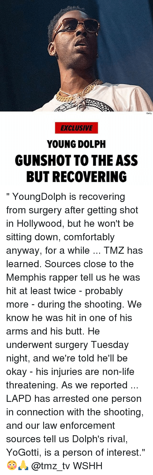 "Ass, Butt, and Life: Getty  EXCLUSIVE  YOUNG DOLPH  GUNSHOT TO THE ASS  BUT RECOVERING "" YoungDolph is recovering from surgery after getting shot in Hollywood, but he won't be sitting down, comfortably anyway, for a while ... TMZ has learned. Sources close to the Memphis rapper tell us he was hit at least twice - probably more - during the shooting. We know he was hit in one of his arms and his butt. He underwent surgery Tuesday night, and we're told he'll be okay - his injuries are non-life threatening. As we reported ... LAPD has arrested one person in connection with the shooting, and our law enforcement sources tell us Dolph's rival, YoGotti, is a person of interest."" 😳🙏 @tmz_tv WSHH"