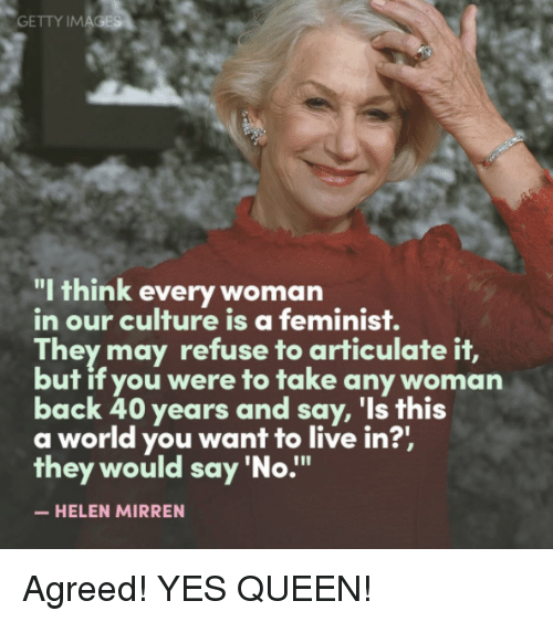 "Memes, 🤖, and Helen Mirren: GETTY IM  ""I think every woman  in our culture is a feminist.  They may refuse to articulate it,  but if you were to take any woman  back 40 years and say, 'Is this  a world you want to live in?'  they would say 'No  HELEN MIRREN Agreed! YES QUEEN!"
