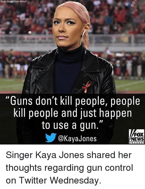 "Guns Dont Kill People: (Getty  Image/Ethan  Miller)  ""Guns don't kill people, people  kill people and just happen  to use a gun.""  @KayaJones  FOX  NEWS Singer Kaya Jones shared her thoughts regarding gun control on Twitter Wednesday."