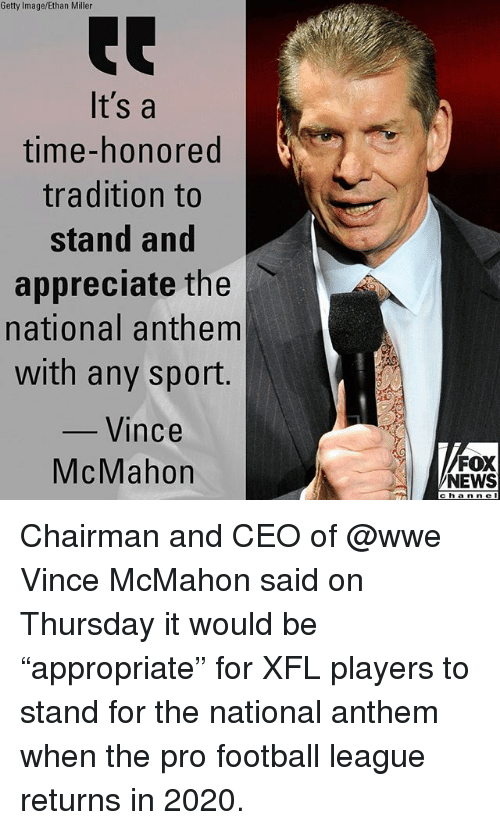 "Football, Memes, and News: Getty Image/Ethan Miller  It's a  time-honored  tradition to  stand and  appreciate the l、  national anthem  with any sport.  Vince  McMahon  FOX  NEWS  channe Chairman and CEO of @wwe Vince McMahon said on Thursday it would be ""appropriate"" for XFL players to stand for the national anthem when the pro football league returns in 2020."