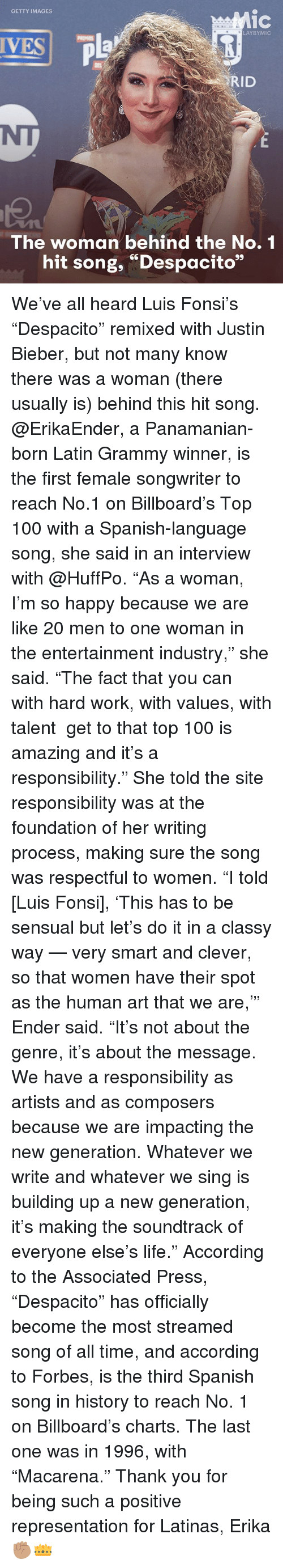 """Anaconda, Billboard, and Justin Bieber: GETTY IMAGES  1C  LAYBYMIC  VESP  RID  The woman behind the No. 1  hit song, """"Despacito"""" We've all heard Luis Fonsi's """"Despacito"""" remixed with Justin Bieber, but not many know there was a woman (there usually is) behind this hit song. @ErikaEnder, a Panamanian-born Latin Grammy winner, is the first female songwriter to reach No.1 on Billboard's Top 100 with a Spanish-language song, she said in an interview with @HuffPo. """"As a woman, I'm so happy because we are like 20 men to one woman in the entertainment industry,"""" she said. """"The fact that you can ― with hard work, with values, with talent ― get to that top 100 is amazing and it's a responsibility."""" She told the site responsibility was at the foundation of her writing process, making sure the song was respectful to women. """"I told [Luis Fonsi], 'This has to be sensual but let's do it in a classy way — very smart and clever, so that women have their spot as the human art that we are,'"""" Ender said. """"It's not about the genre, it's about the message. We have a responsibility as artists and as composers because we are impacting the new generation. Whatever we write and whatever we sing is building up a new generation, it's making the soundtrack of everyone else's life."""" According to the Associated Press, """"Despacito"""" has officially become the most streamed song of all time, and according to Forbes, is the third Spanish song in history to reach No. 1 on Billboard's charts. The last one was in 1996, with """"Macarena."""" Thank you for being such a positive representation for Latinas, Erika ✊🏽👑"""