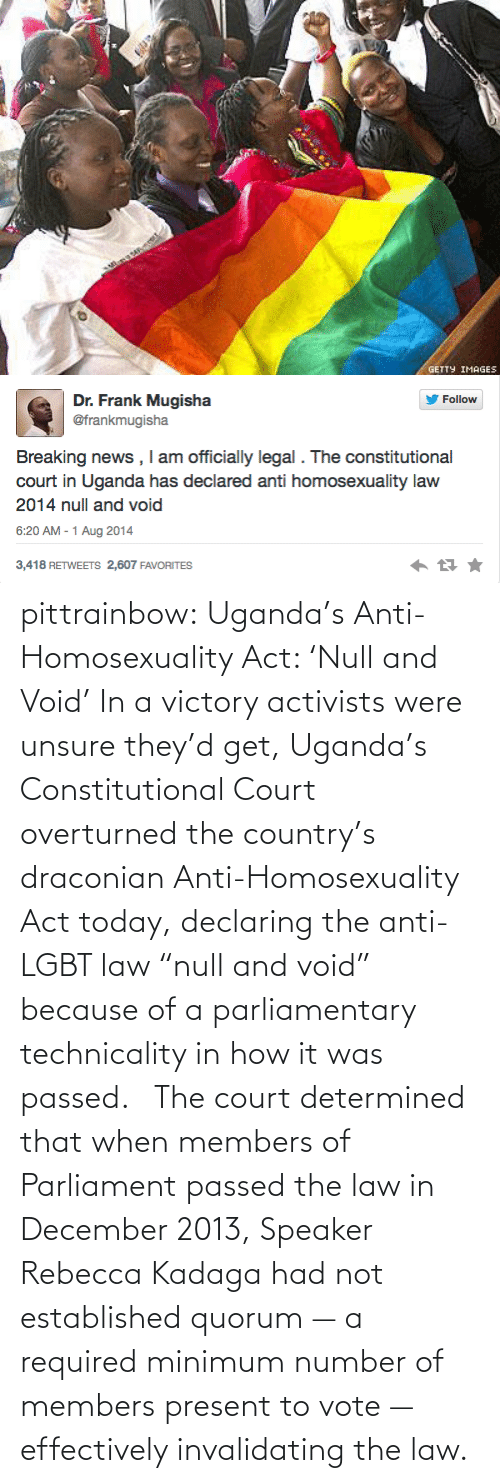 "Anti Lgbt: GETTY IMAGES   Dr. Frank Mugisha  @frankmugisha  Follow  Breaking news , I am officially legal . The constitutional  court in Uganda has declared anti homosexuality law  2014 null and void  6:20 AM - 1 Aug 2014  3,418 RETWEETS 2,607 FAVORITES pittrainbow:   Uganda's Anti-Homosexuality Act: 'Null and Void' In a victory activists were unsure they'd get, Uganda's Constitutional Court overturned the country's draconian Anti-Homosexuality Act today, declaring the anti-LGBT law ""null and void"" because of a parliamentary technicality in how it was passed.   The court determined that when members of Parliament passed the law in December 2013, Speaker Rebecca Kadaga had not established quorum — a required minimum number of members present to vote — effectively invalidating the law."