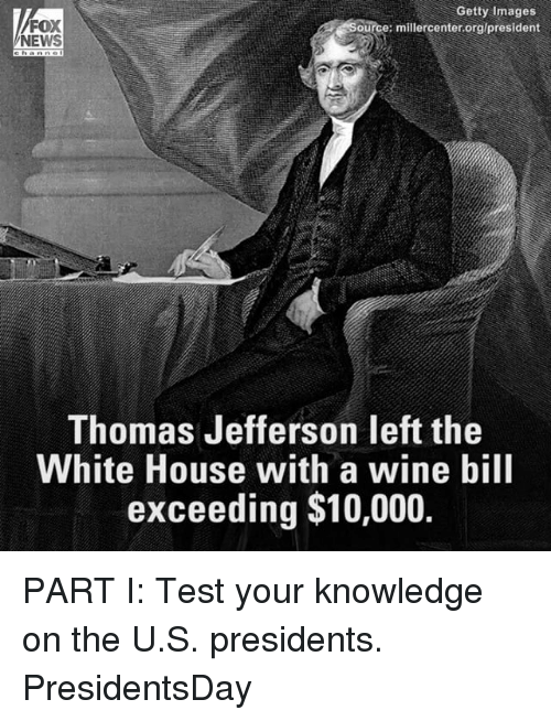 Memes, News, and Thomas Jefferson: Getty Images  FOX  ource: millercenter.org/president  NEWS  Thomas Jefferson left the  White House with a wine bill  exceeding $10,000. PART I: Test your knowledge on the U.S. presidents. PresidentsDay