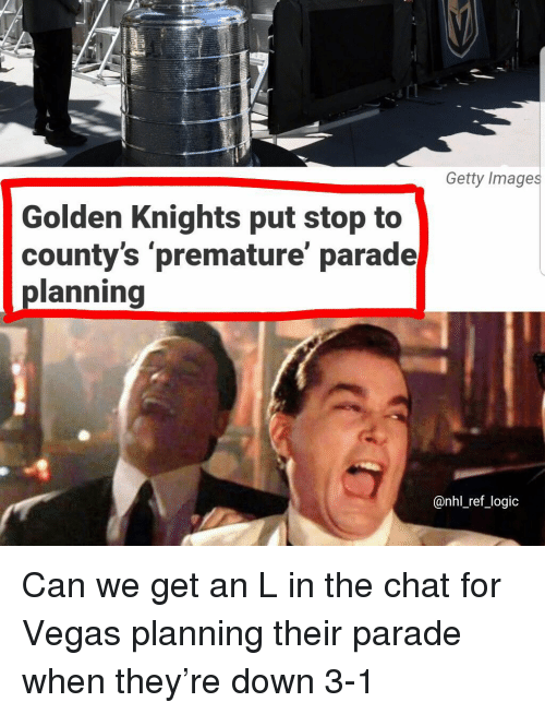 Logic, Memes, and National Hockey League (NHL): Getty Images  Golden Knights put stop to  county's 'premature' parade  planning  @nhl_ref_logic Can we get an L in the chat for Vegas planning their parade when they're down 3-1