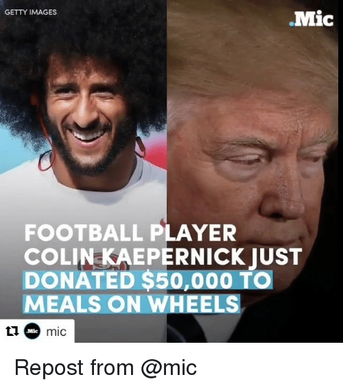 Memes, 🤖, and Player: GETTY IMAGES  .Mic  FOOTBALL PLAYER  COLIN KAEPERNICK JUST  DONATED $50,000 TO  MEALS ON WHEELS  Mic mic Repost from @mic