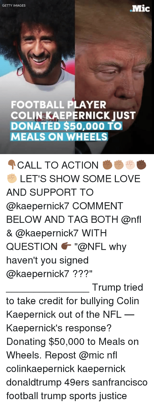 "Memes, 🤖, and Player: GETTY IMAGES  .Mic  FOOTBALL PLAYER  COLIN KAEPERNICK JUST  DONATED $50,000 TO  MEALS ON WHEELS 👇🏾CALL TO ACTION ✊🏾✊🏽✊🏻✊🏿✊🏼 LET'S SHOW SOME LOVE AND SUPPORT TO @kaepernick7 COMMENT BELOW AND TAG BOTH @nfl & @kaepernick7 WITH QUESTION 👉🏿 ""@NFL why haven't you signed @kaepernick7 ???"" _______________ Trump tried to take credit for bullying Colin Kaepernick out of the NFL — Kaepernick's response? Donating $50,000 to Meals on Wheels. Repost @mic nfl colinkaepernick kaepernick donaldtrump 49ers sanfrancisco football trump sports justice"