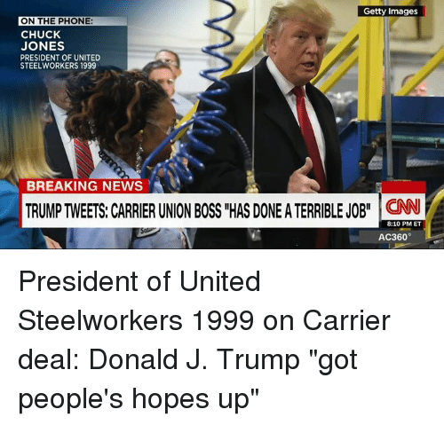 """jobi: Getty Images  ON THE PHONE  CHUCK  JONES  PRESIDENT OF UNITED  STEELWORKERS 1999  BREAKING NEWS  TRUMP TWEETS: CARRIER UNION BOSS """"HAS DONEATERRIBLE JOBI  8:10 PM ET  AC360° President of United Steelworkers 1999 on Carrier deal: Donald J. Trump """"got people's hopes up"""""""