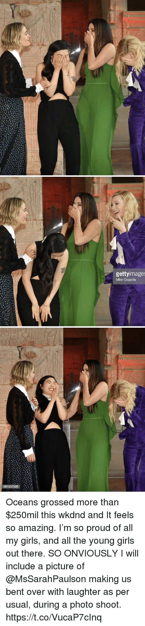 bent: gettyimage  Mike Coppola Oceans grossed more than $250mil this wkdnd and It feels so amazing. I'm so proud of all my girls, and all the young girls out there.   SO ONVIOUSLY I will include a picture of @MsSarahPaulson making us bent over with laughter as per usual, during a photo shoot. https://t.co/VucaP7cInq