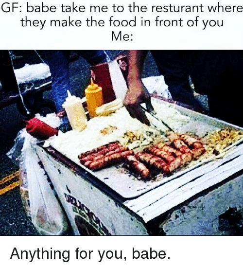Food, Memes, and 🤖: GF: babe take me to the resturant where  they make the food in front of you  Me: Anything for you, babe.