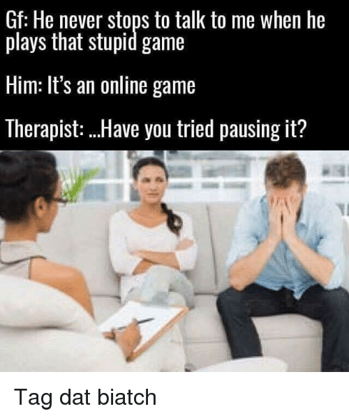 Memes, Game, and Never: Gf: He never stops to talk to me when he  plays that stupid game  Him: It's an online game  Therapist: Have you tried pausing it? Tag dat biatch