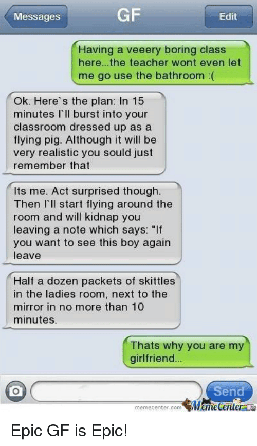 "Boring Class: GF  Messages  Edit  Having a veeery boring class  here.. the teacher wont even let  me go use the bathroom  Ok. Here's the plan  In 15  minutes  l'll burst into your  classroom dressed up as a  flying pig. Although it will be  very realistic you sould just  remember that  lts me. Act surprised though.  Then I'll start flying around the  room and will kidnap you  leaving a note which says: ""If  you want to see this boy again  leave  Half a dozen packets of skittles  in the ladies room, next to the  mirror in no more than 10  minutes.  Thats why you are my  girlfriend..  Send  memecenter com  Manecentera Epic GF is Epic!"