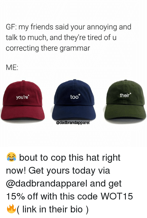 Grammarly: GF: my friends said your annoying and  talk to much, and they're tired of u  correcting there grammar  ME:  you're  too*  their*  @dadbrandapparel 😂 bout to cop this hat right now! Get yours today via @dadbrandapparel and get 15% off with this code WOT15 🔥( link in their bio )