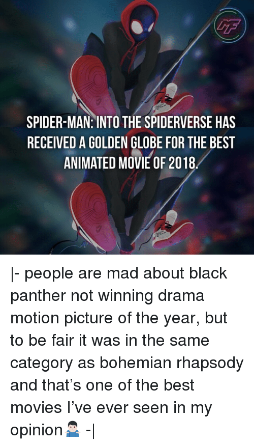 best movies: GF  SPIDER-MAN: INTO THE SPIDERVERSE HAS  RECEIVED A GOLDEN GLOBE FOR THE BEST  ANIMATED MOVIE OF 2018 |- people are mad about black panther not winning drama motion picture of the year, but to be fair it was in the same category as bohemian rhapsody and that's one of the best movies I've ever seen in my opinion🤷🏻♂️ -|