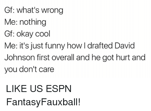 johnsons: Gf: what's wrong  Me: nothing  Gf: okay cool  Me: it's just funny how I drafted David  Johnson first overall and he got hurt and  you don't care LIKE US ESPN FantasyFauxball!