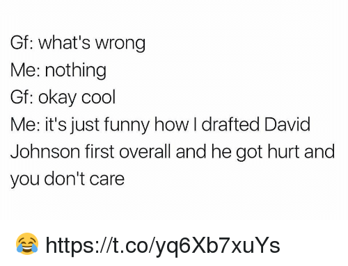 johnsons: Gf: what's wrong  Me: nothing  Gf: okay cool  Me: it's just funny how I drafted David  Johnson first overall and he got hurt and  you don't care 😂 https://t.co/yq6Xb7xuYs