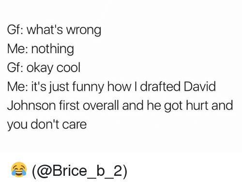 johnsons: Gf: what's wrong  Me: nothing  Gf: okay cool  Me: it's just funny how I drafted David  Johnson first overall and he got hurt and  you don't care 😂 (@Brice_b_2)