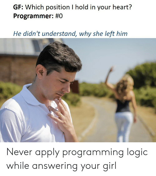 answering: GF: Which position I hold in your heart?  Programmer: #0  He didn't understand, why she left him Never apply programming logic while answering your girl