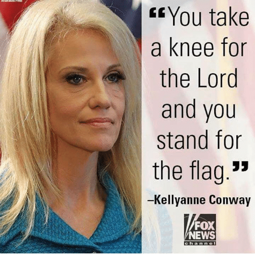 "Kellyanne: Gf You take  a knee for  the Lord  and you  stand for  the flag.""  -Kellyanne Conway  FOX  NEWS  channel"