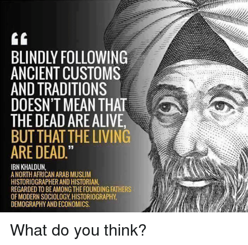 "Alive, Gg, and Memes: GG  BLINDLY FOLLOWING  ANCIENT CUSTOMS  AND TRADITIONS  DOESN'T MEAN THAT  THE DEAD ARE ALIVE.  BUT THAT THE LIVING  ARE DEAD.""  IBN KHALDUN  ANORTH AFRICAN ARAB MUSLIM  HISTORIOGRAPHERAND HISTORIAN.  REGARDED TO BEAMONGTHEFOUNDING FATHERS  OF MODERN SOCIOLOGY HISTORIOGRAPHY  DEMOGRAPHY ANDECONOMICS. What do you think?"