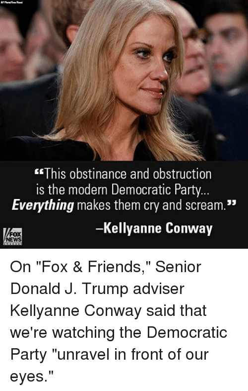 """Conway, Gg, and Memes: GG  This obstinance and obstruction  is the modern Democratic Party  Everything makes them cry and scream.""""  Kellyanne Conway  FOX  EWS On """"Fox & Friends,"""" Senior Donald J. Trump adviser Kellyanne Conway said that we're watching the Democratic Party """"unravel in front of our eyes."""""""