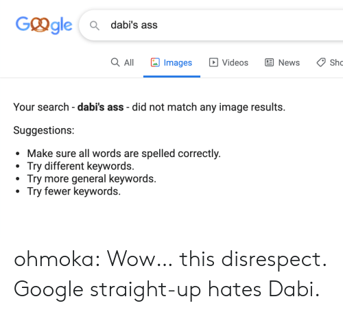 sho: Ggle  Q dabi's ass  Images  Q All  E News  Sho  Videos  Your search - dabi's ass did not match any image results.  Suggestions:  sure all words are spelled correctly.  Try different keywords.  Try more general keywords.  Try fewer keywords. ohmoka:  Wow… this disrespect. Google straight-up hates Dabi.
