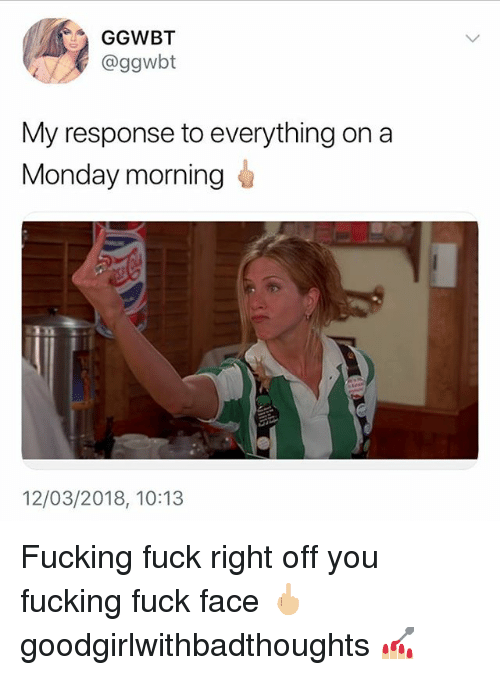 Fucking, Memes, and Fuck: GGWBT  @ggwbt  My response to everything on a  Monday morning  12/03/2018, 10:13 Fucking fuck right off you fucking fuck face 🖕🏼 goodgirlwithbadthoughts 💅🏼