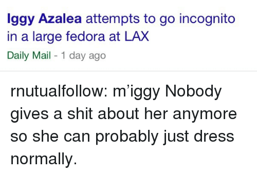 Fedora: ggy Azalea attempts to go incognito  in a large fedora at LAX  Daily Mail - 1 day ago rnutualfollow:  m'iggy   Nobody gives a shit about her anymore so she can probably just dress normally.