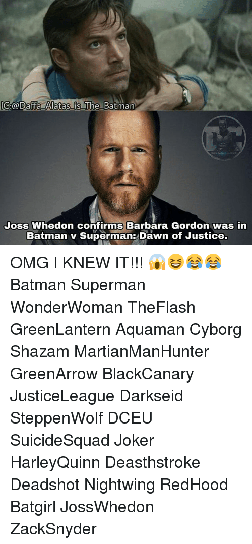 Batman, Joker, and Memes: GH@Daffa Alatas is The Batman  Joss Whedon confirms Barbara Gordon was irn  Batman v Superman:Dawn of Justice. OMG I KNEW IT!!! 😱😆😂😂 Batman Superman WonderWoman TheFlash GreenLantern Aquaman Cyborg Shazam MartianManHunter GreenArrow BlackCanary JusticeLeague Darkseid SteppenWolf DCEU SuicideSquad Joker HarleyQuinn Deasthstroke Deadshot Nightwing RedHood Batgirl JossWhedon ZackSnyder